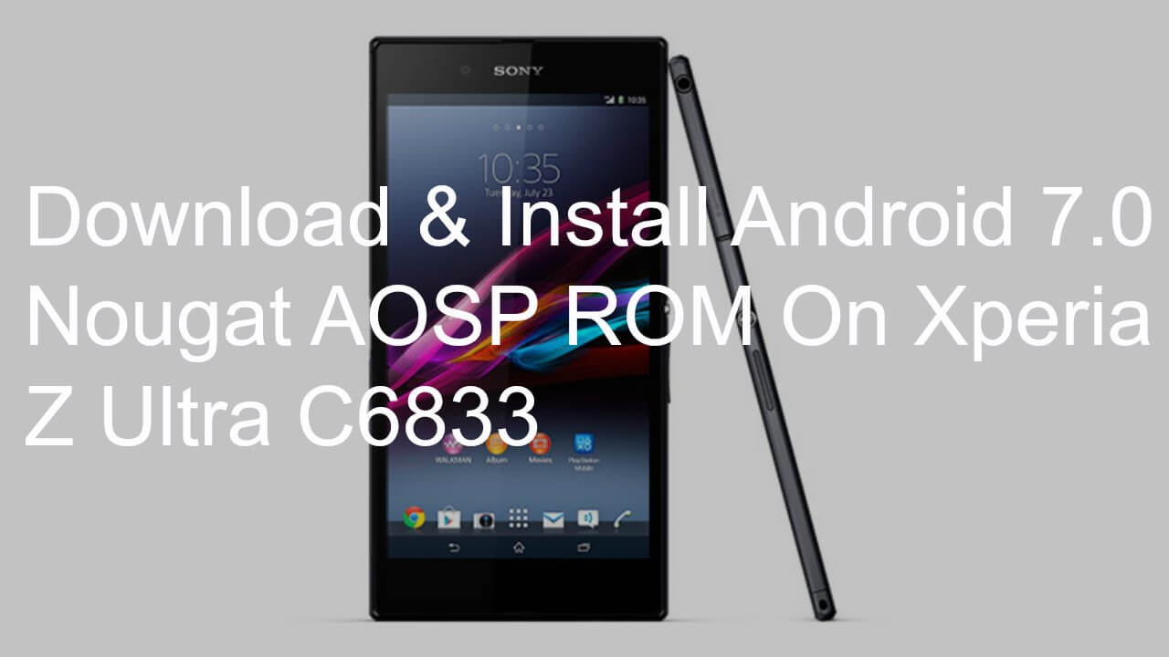 Download & Install Android 7.0 Nougat AOSP ROM On Xperia Z Ultra C6833